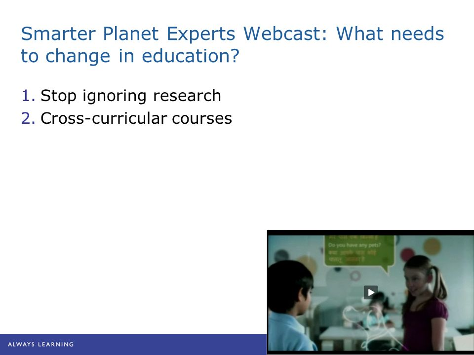 Smarter Planet Experts Webcast: What needs to change in education? 1.Stop ignoring research 2.Cross-curricular courses