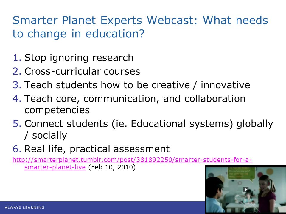Smarter Planet Experts Webcast: What needs to change in education? 1.Stop ignoring research 2.Cross-curricular courses 3.Teach students how to be crea