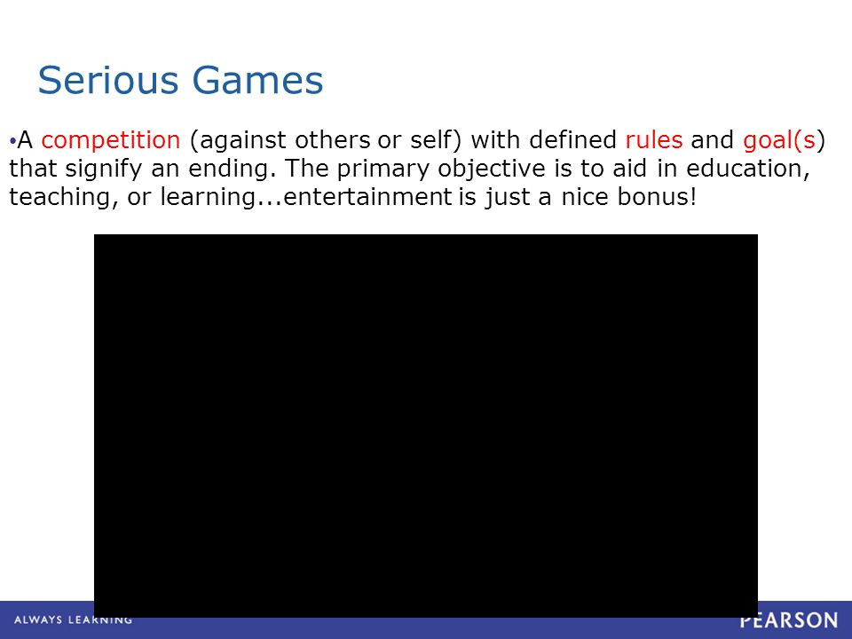 Serious Games A competition (against others or self) with defined rules and goal(s) that signify an ending. The primary objective is to aid in educati