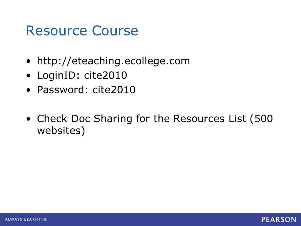 Resource Course http://eteaching.ecollege.com LoginID: cite2010 Password: cite2010 Check Doc Sharing for the Resources List (500 websites)