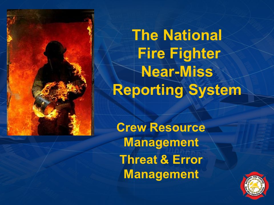 National Fire Fighter Near-Miss Reporting System (January 2007) Goals Introduce the concepts of Crew Resource Management and Threat & Error Management to fire fighters.