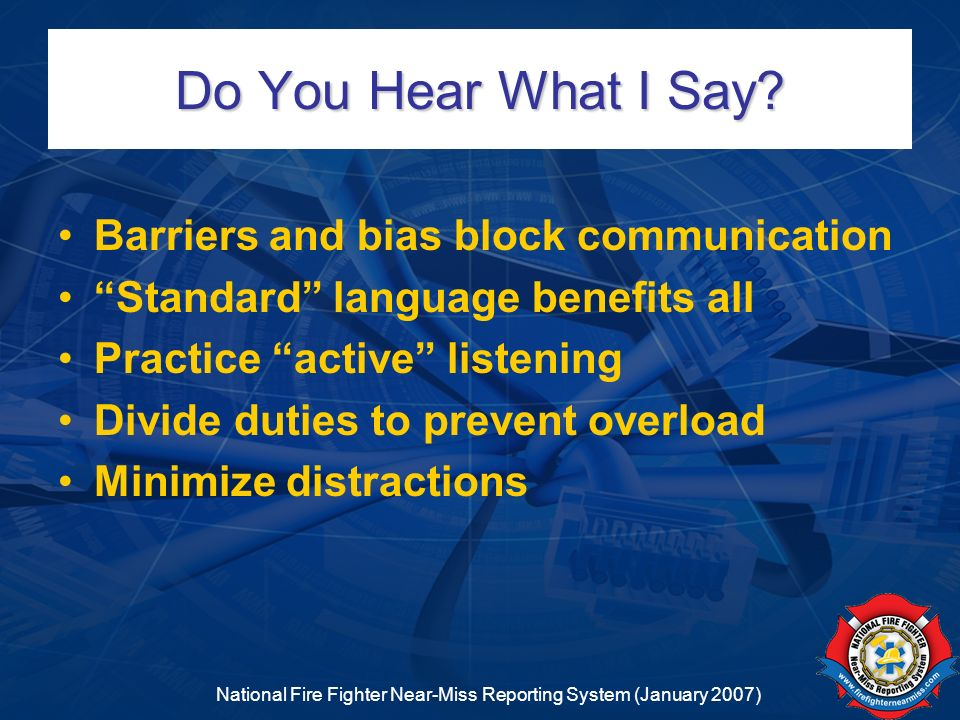 National Fire Fighter Near-Miss Reporting System (January 2007) Do You Hear What I Say? Barriers and bias block communication Standard language benefi