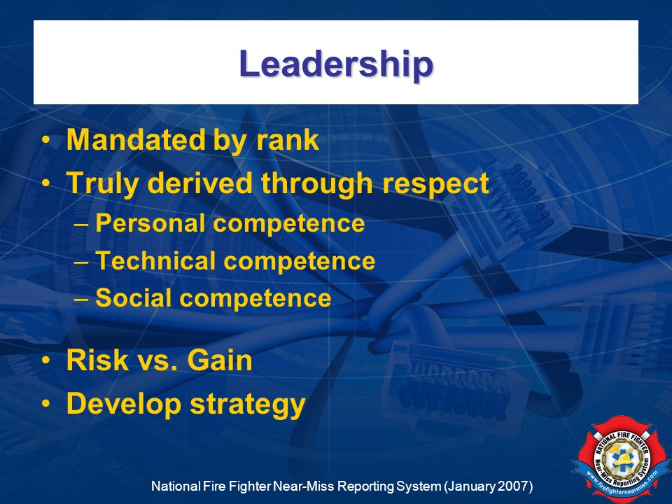 National Fire Fighter Near-Miss Reporting System (January 2007) Leadership Mandated by rank Truly derived through respect –Personal competence –Techni