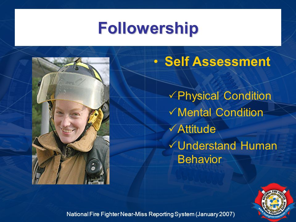 National Fire Fighter Near-Miss Reporting System (January 2007) Followership Self Assessment Physical Condition Mental Condition Attitude Understand H