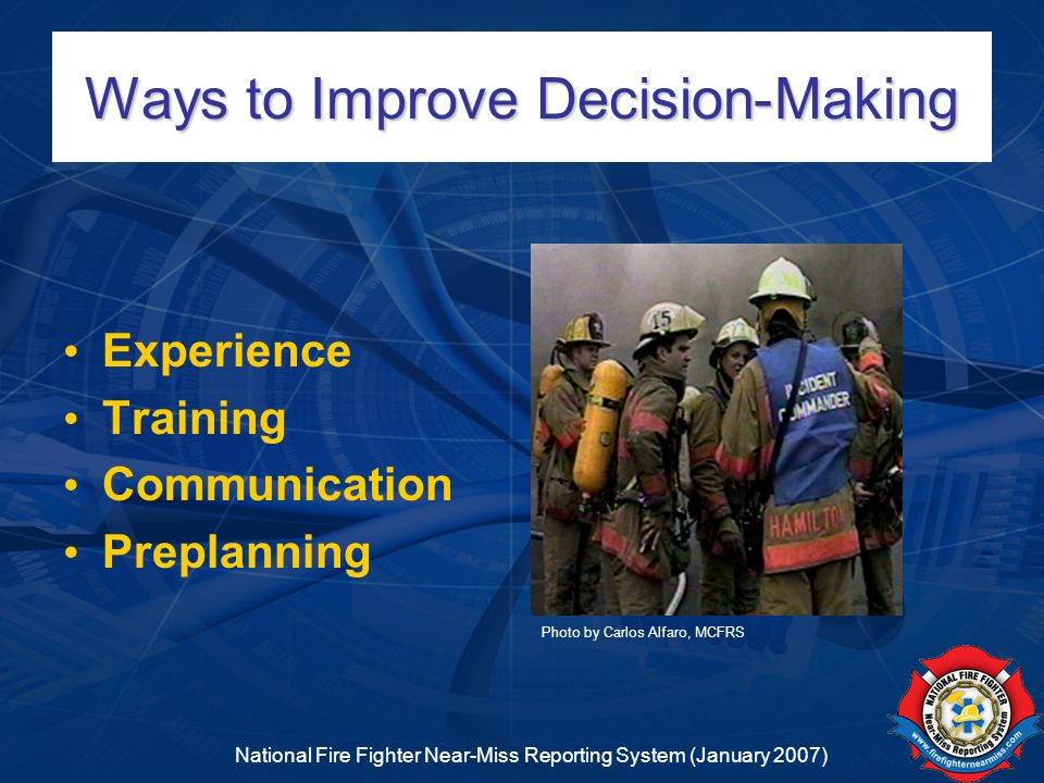 National Fire Fighter Near-Miss Reporting System (January 2007) Ways to Improve Decision-Making Experience Training Communication Preplanning Photo by