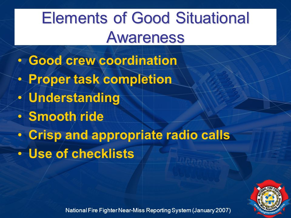 National Fire Fighter Near-Miss Reporting System (January 2007) Elements of Good Situational Awareness Good crew coordination Proper task completion U