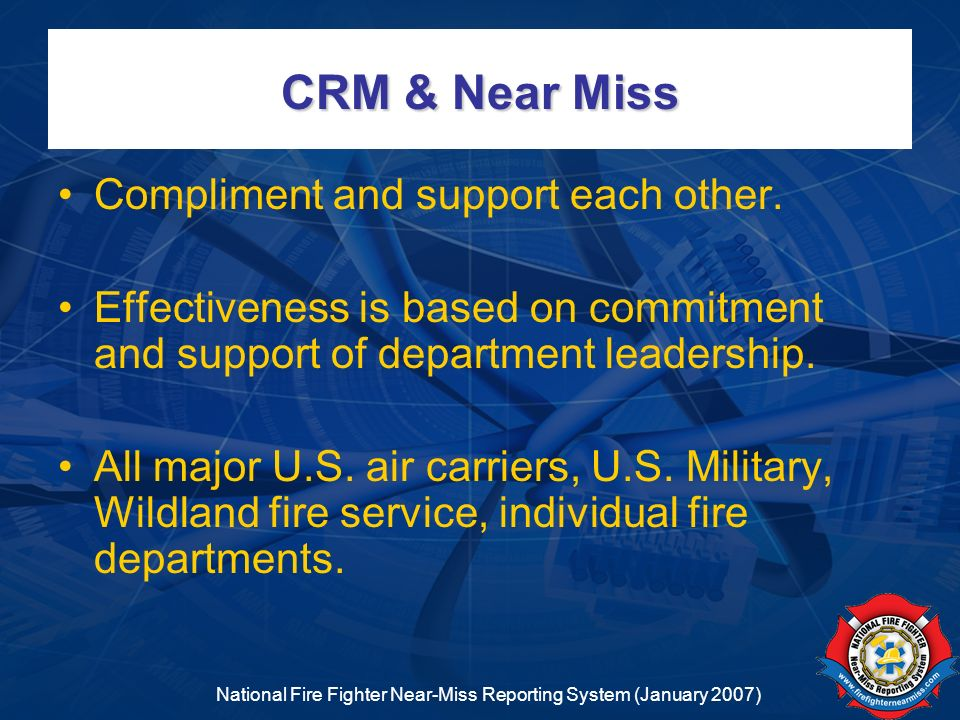 National Fire Fighter Near-Miss Reporting System (January 2007) CRM & Near Miss Compliment and support each other. Effectiveness is based on commitmen