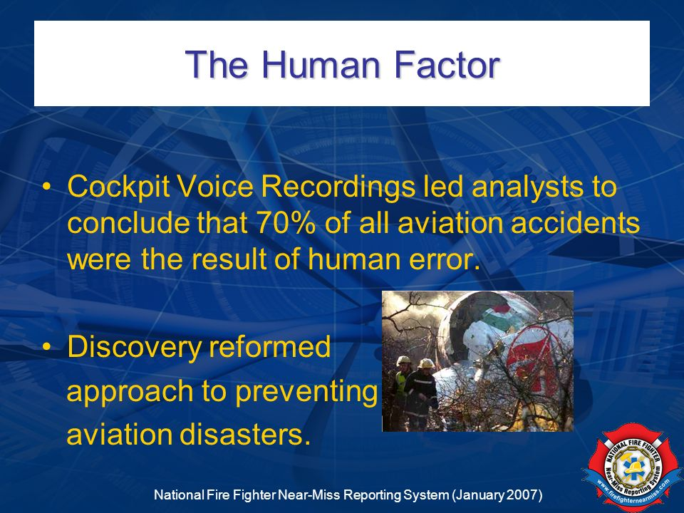 National Fire Fighter Near-Miss Reporting System (January 2007) Overlap Redundancy of the three layers fosters effective error management Example: SOPs –Avoid – because I am doing things by the SOP, I will avoid the chance of error.