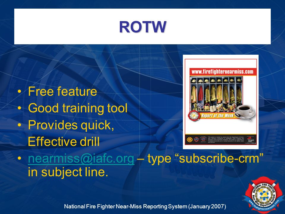 National Fire Fighter Near-Miss Reporting System (January 2007) ROTW Free feature Good training tool Provides quick, Effective drill nearmiss@iafc.org