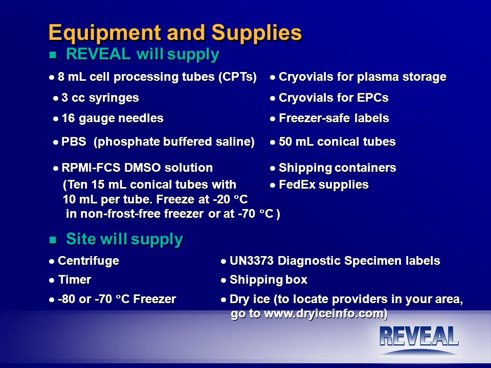 Equipment and Supplies n REVEAL will supply 8 mL cell processing tubes (CPTs) Cryovials for plasma storage 3 cc syringes Cryovials for EPCs 16 gauge n