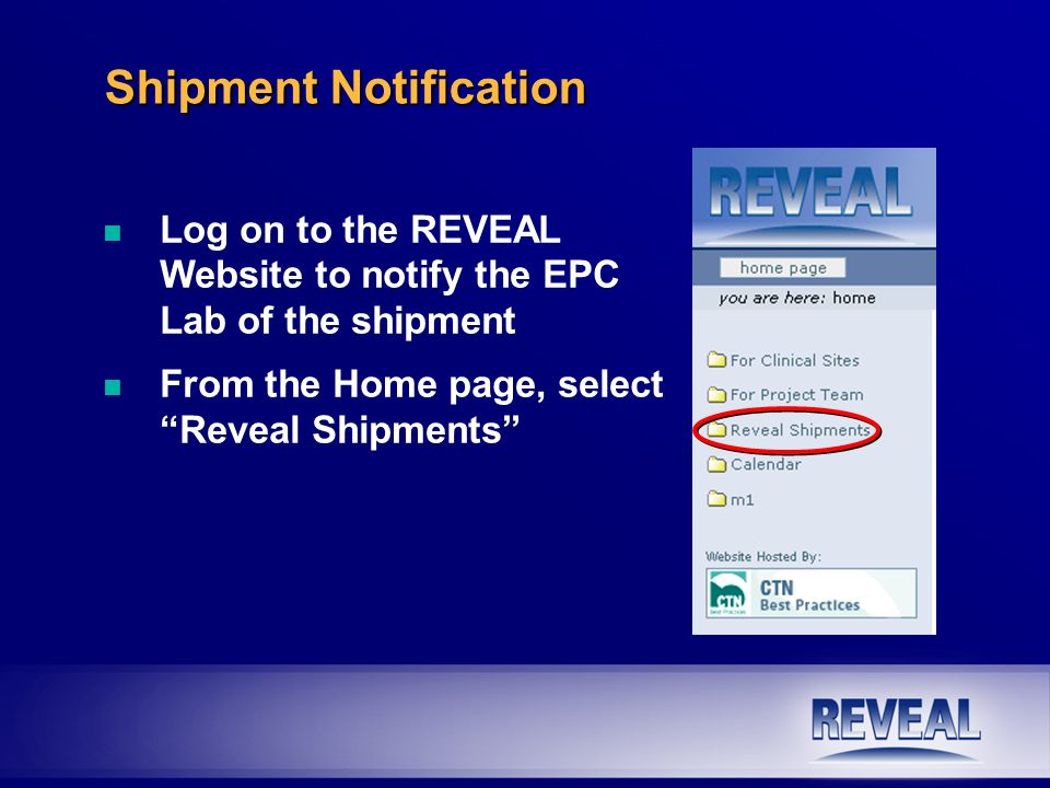 Shipment Notification n Log on to the REVEAL Website to notify the EPC Lab of the shipment n From the Home page, select Reveal Shipments