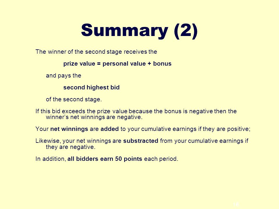 16 Summary (2) The winner of the second stage receives the prize value = personal value + bonus and pays the second highest bid of the second stage.