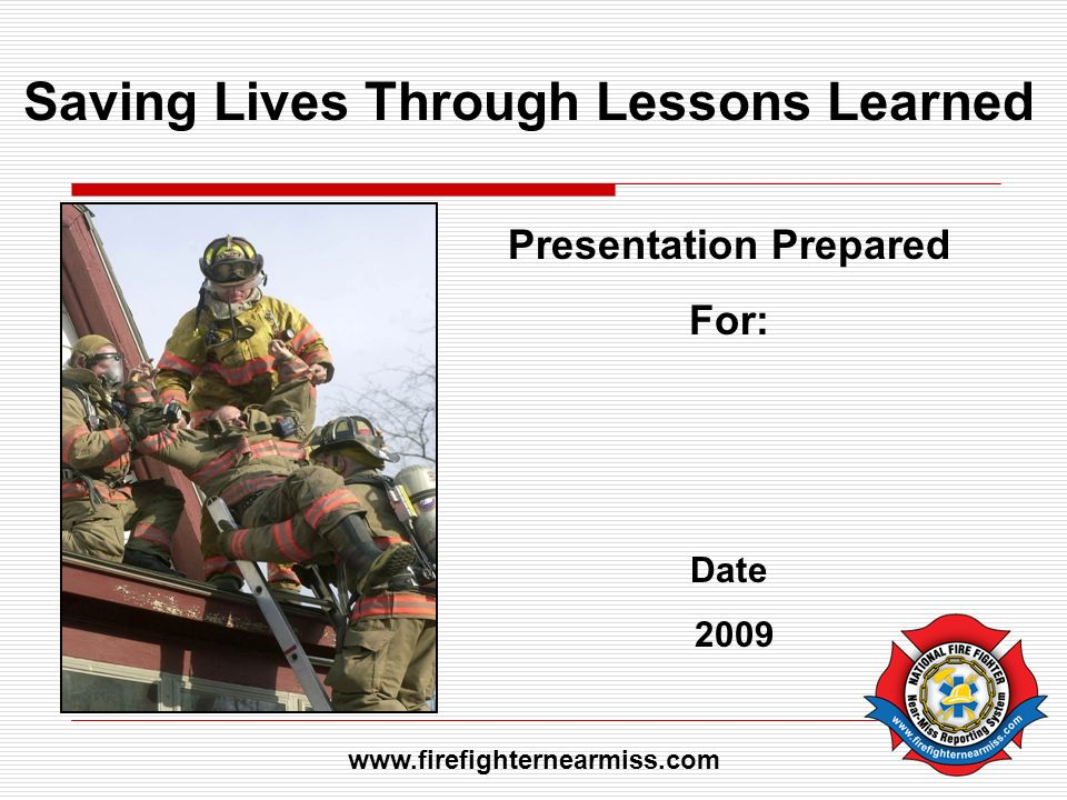 Saving Lives Through Lessons Learned Presentation Prepared For: Date 2009 www.firefighternearmiss.com