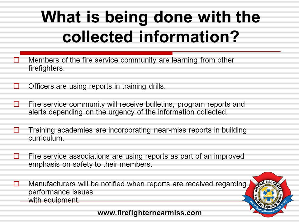 What is being done with the collected information? Members of the fire service community are learning from other firefighters. Officers are using repo
