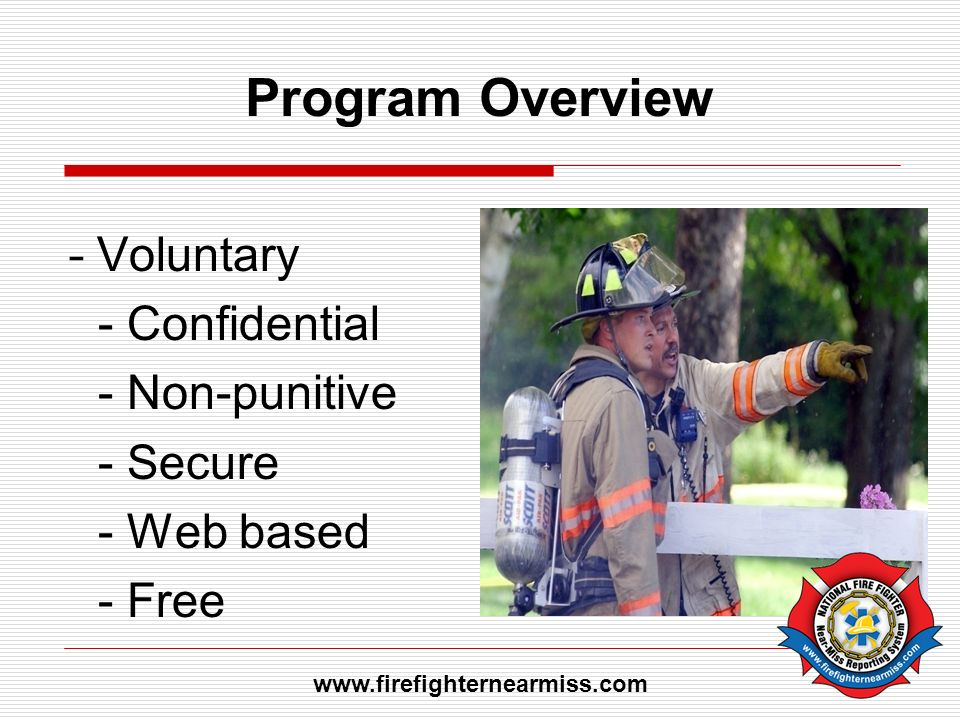 Program Overview - Voluntary - Confidential - Non-punitive - Secure - Web based - Free www.firefighternearmiss.com