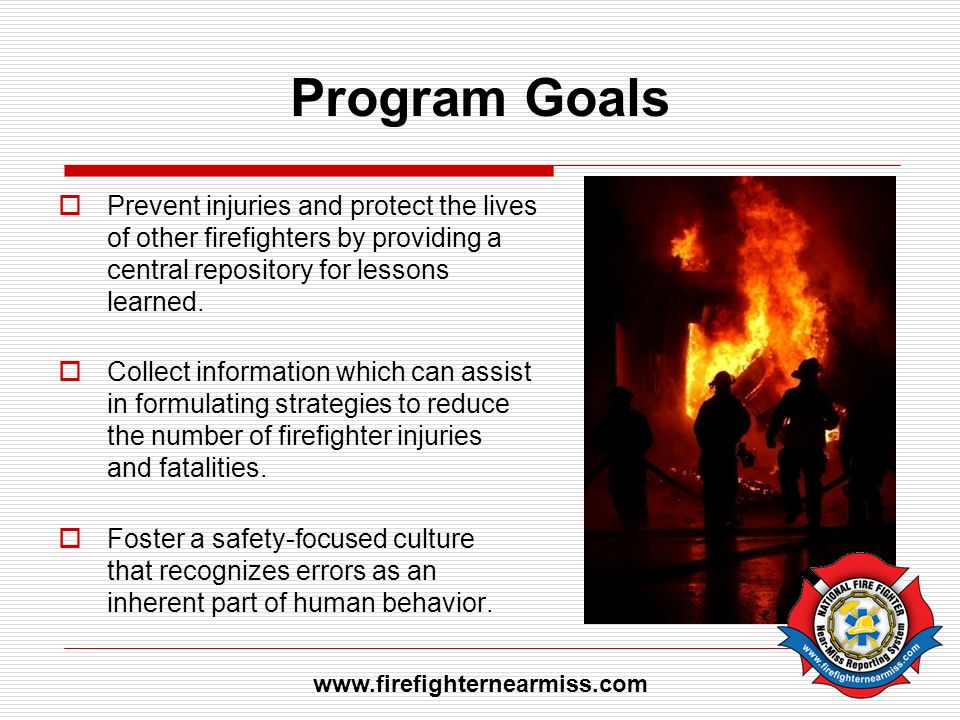 Program Goals Prevent injuries and protect the lives of other firefighters by providing a central repository for lessons learned. Collect information