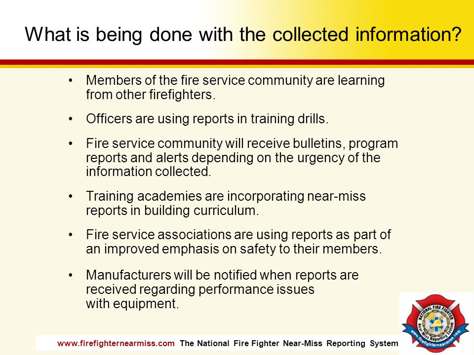 www.firefighternearmiss.com The National Fire Fighter Near-Miss Reporting System What is being done with the collected information? Members of the fir