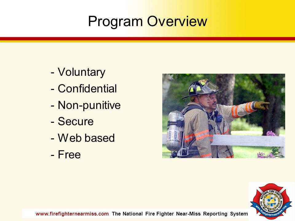 www.firefighternearmiss.com The National Fire Fighter Near-Miss Reporting System Program Overview - Voluntary - Confidential - Non-punitive - Secure -