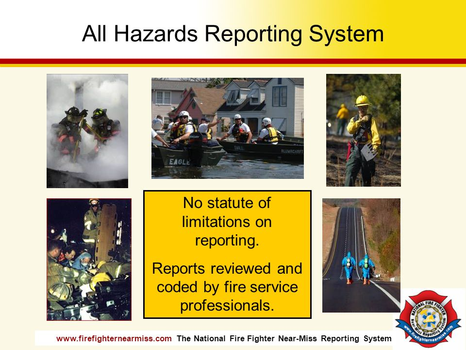 www.firefighternearmiss.com The National Fire Fighter Near-Miss Reporting System All Hazards Reporting System No statute of limitations on reporting.