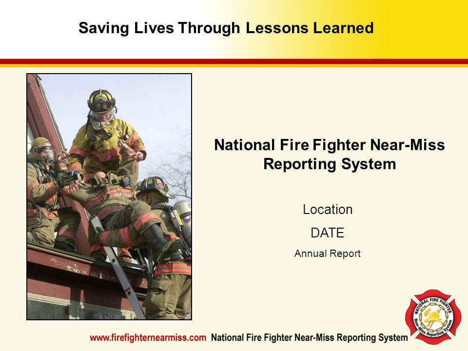 Saving Lives Through Lessons Learned National Fire Fighter Near-Miss Reporting System Location DATE Annual Report