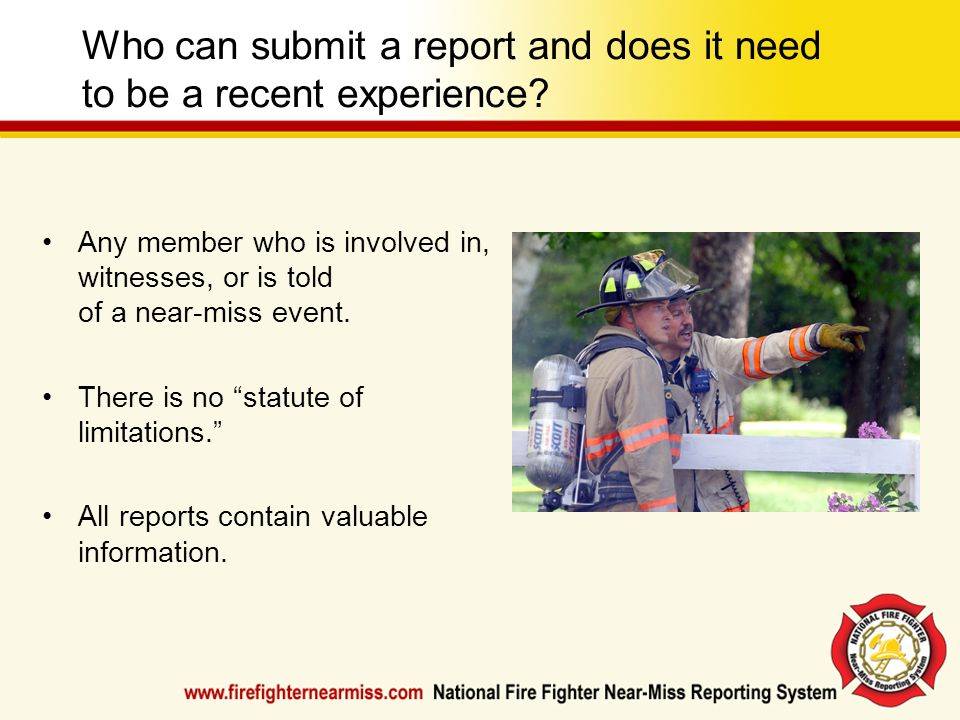 Who can submit a report and does it need to be a recent experience? Any member who is involved in, witnesses, or is told of a near-miss event. There i