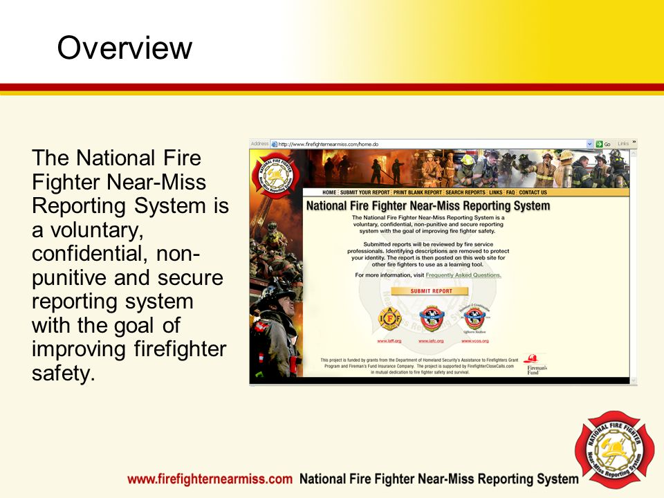 Overview The National Fire Fighter Near-Miss Reporting System is a voluntary, confidential, non- punitive and secure reporting system with the goal of