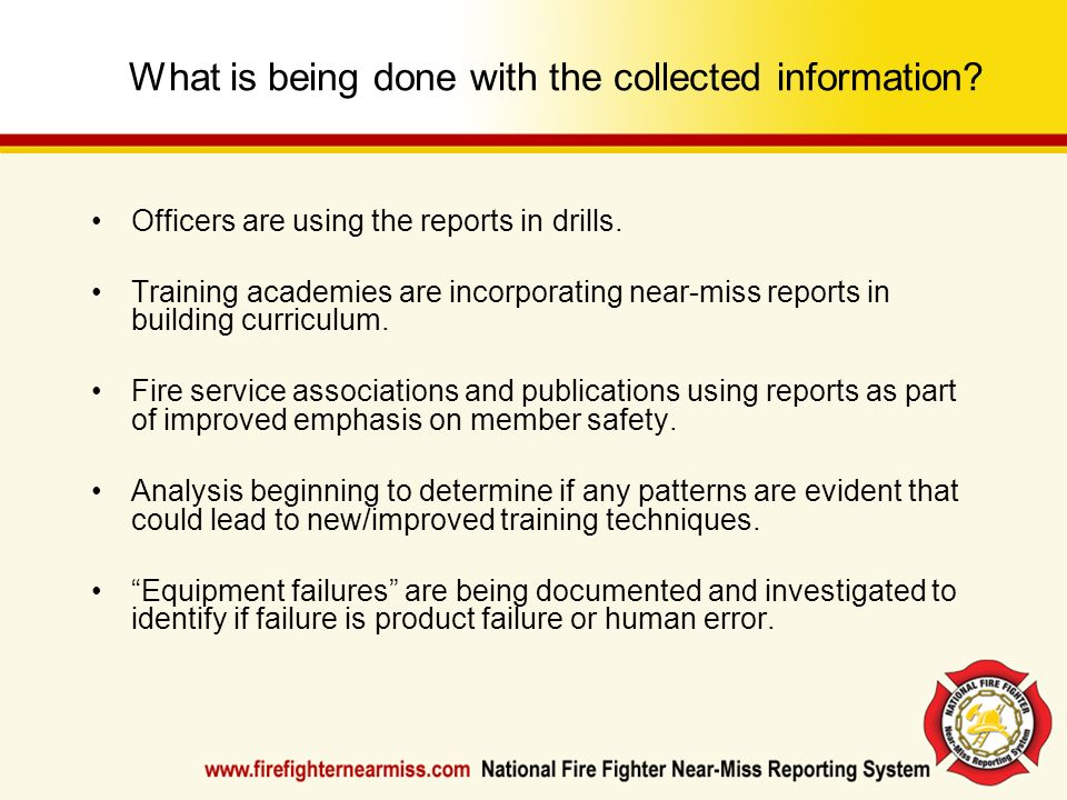 What is being done with the collected information? Officers are using the reports in drills. Training academies are incorporating near-miss reports in