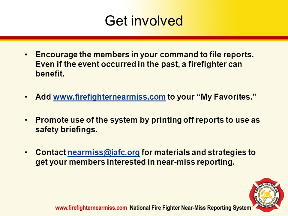 Get involved Encourage the members in your command to file reports. Even if the event occurred in the past, a firefighter can benefit. Add www.firefig