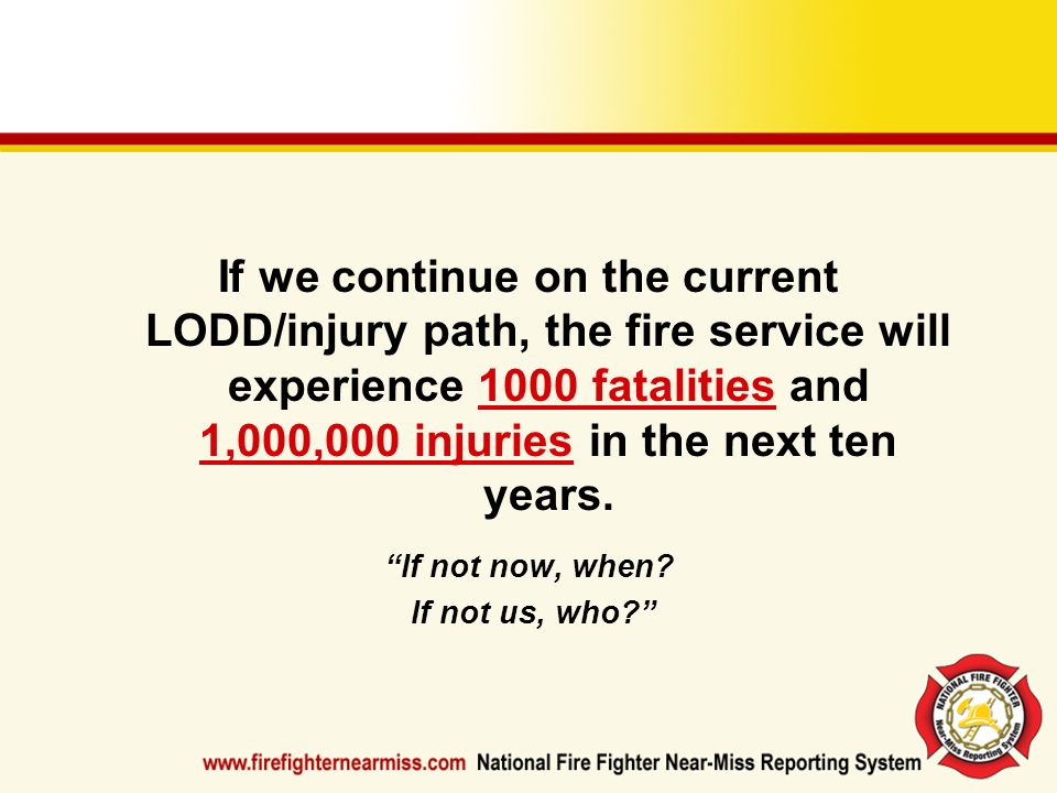 If we continue on the current LODD/injury path, the fire service will experience 1000 fatalities and 1,000,000 injuries in the next ten years. If not