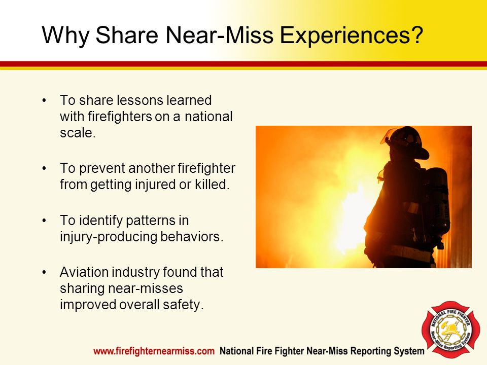 Why Share Near-Miss Experiences? To share lessons learned with firefighters on a national scale. To prevent another firefighter from getting injured o