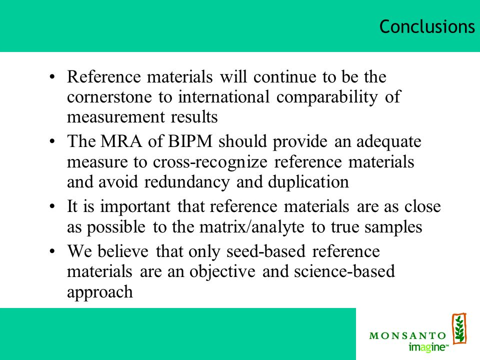 Conclusions Reference materials will continue to be the cornerstone to international comparability of measurement results The MRA of BIPM should provide an adequate measure to cross-recognize reference materials and avoid redundancy and duplication It is important that reference materials are as close as possible to the matrix/analyte to true samples We believe that only seed-based reference materials are an objective and science-based approach