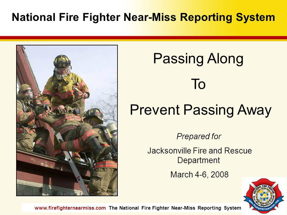 www.firefighternearmiss.com The National Fire Fighter Near-Miss Reporting System Best efforts still have holes… High Level of Proficiency Maintain Situational Awareness Follow SOPs Use All Resources James Reasons Swiss Cheese