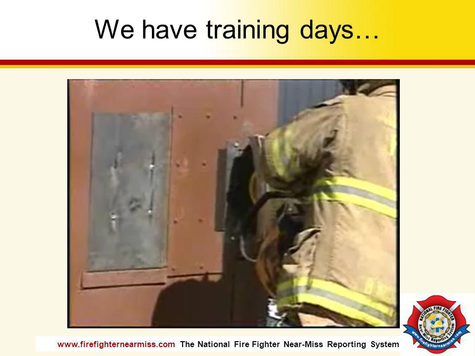 www.firefighternearmiss.com The National Fire Fighter Near-Miss Reporting System We have training days…
