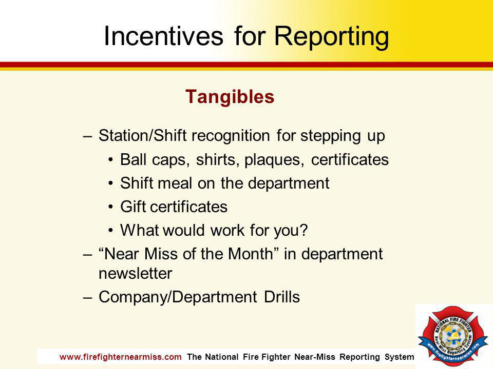 www.firefighternearmiss.com The National Fire Fighter Near-Miss Reporting System Incentives for Reporting Tangibles –Station/Shift recognition for ste