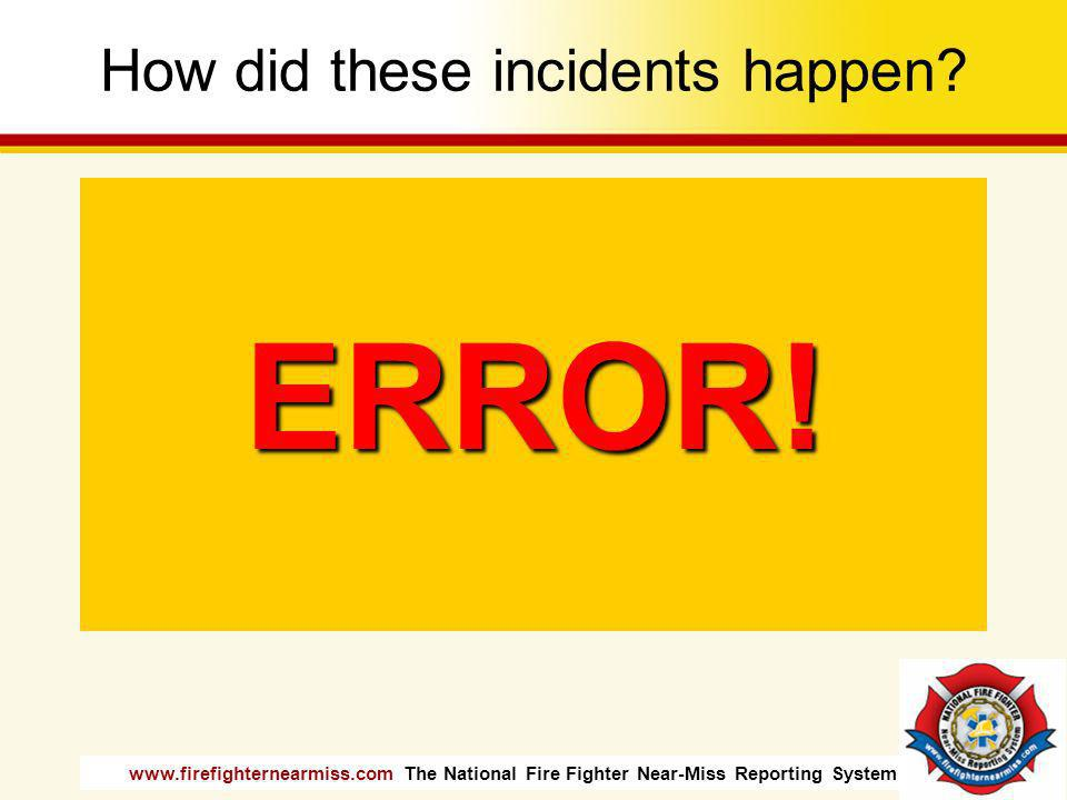 www.firefighternearmiss.com The National Fire Fighter Near-Miss Reporting System 2006 Findings Unsafe Acts – Errors –Poor Decision Making –Inadequate perception –Lack of skill Preconditions – Adverse Mental State –Loss of situational awareness –Channelized attention –Distraction –Misplaced Motivation –Fatigue –Haste