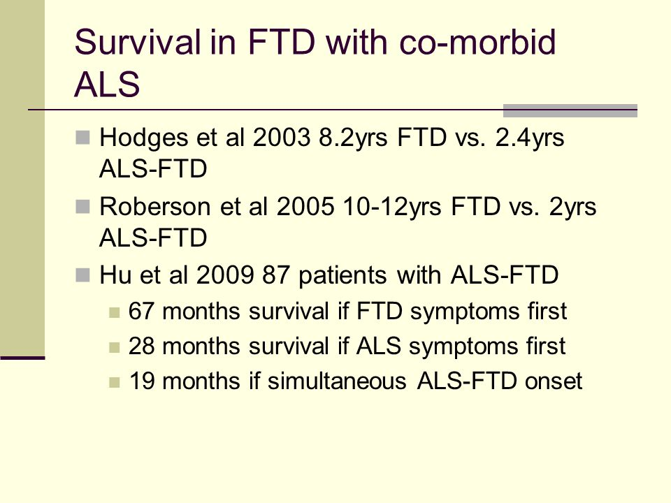 Survival in FTD with co-morbid ALS Hodges et al 2003 8.2yrs FTD vs. 2.4yrs ALS-FTD Roberson et al 2005 10-12yrs FTD vs. 2yrs ALS-FTD Hu et al 2009 87