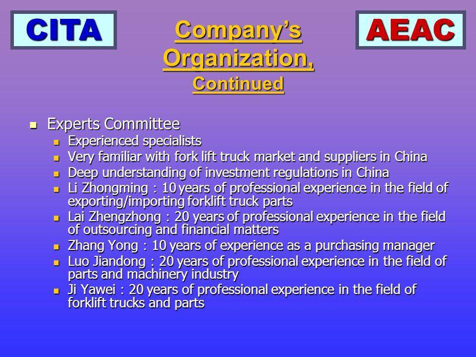 CITAAEAC Suppliers Committee Suppliers Committee Established by CITA Established by CITA Consists of major parts suppliers for industrial trucks, about 200 members Consists of major parts suppliers for industrial trucks, about 200 members Able to provide detailed information on parts suppliers in China Able to provide detailed information on parts suppliers in China Companys Organization, Continued