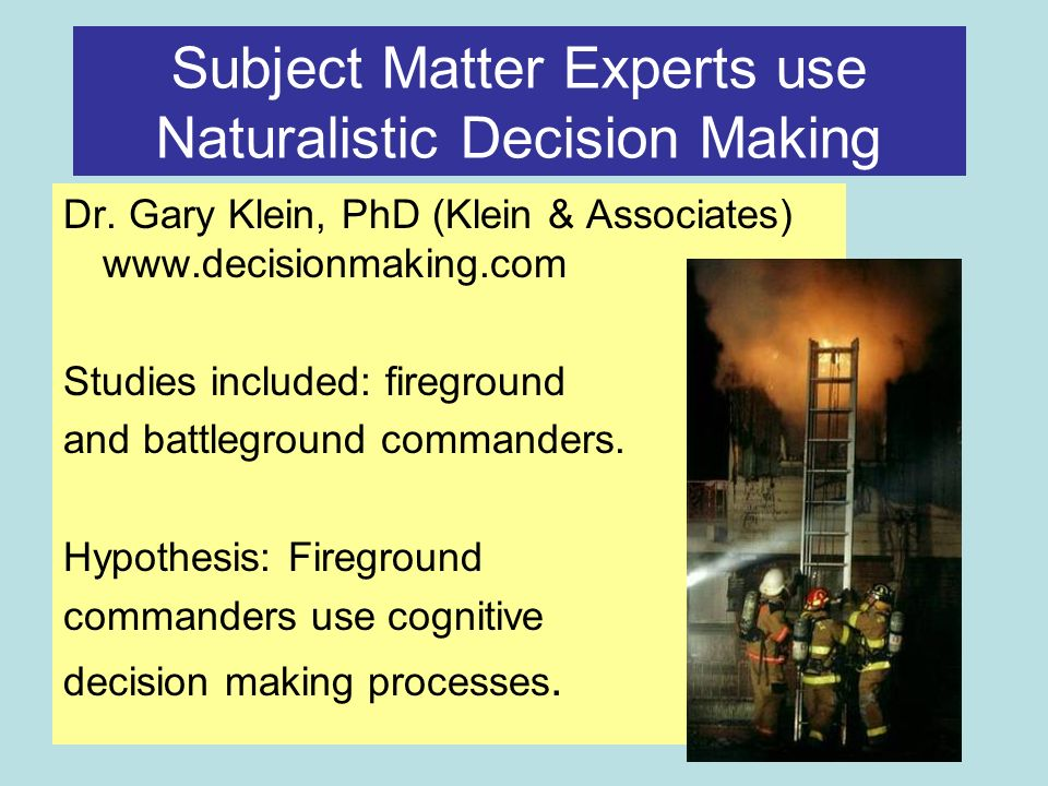 Subject Matter Experts use Naturalistic Decision Making Dr.