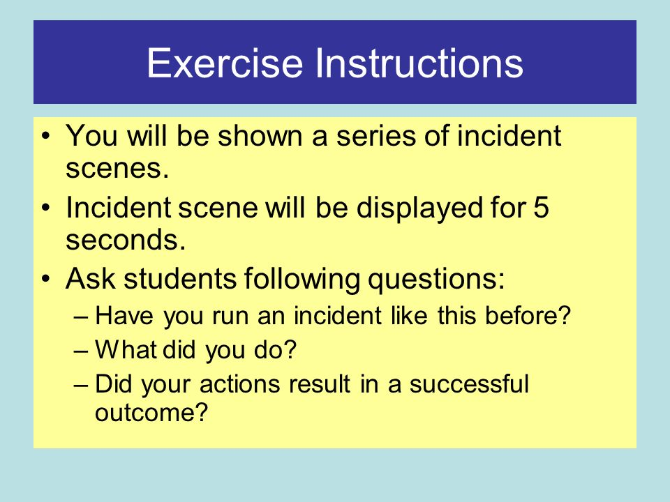 Exercise Instructions You will be shown a series of incident scenes.