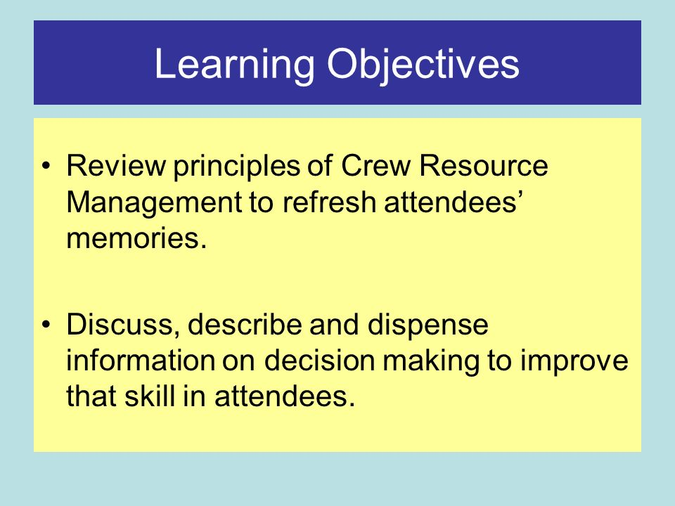 Learning Objectives Review principles of Crew Resource Management to refresh attendees memories.