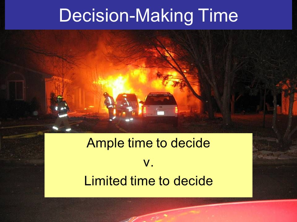 Decision-Making Time Ample time to decide v. Limited time to decide