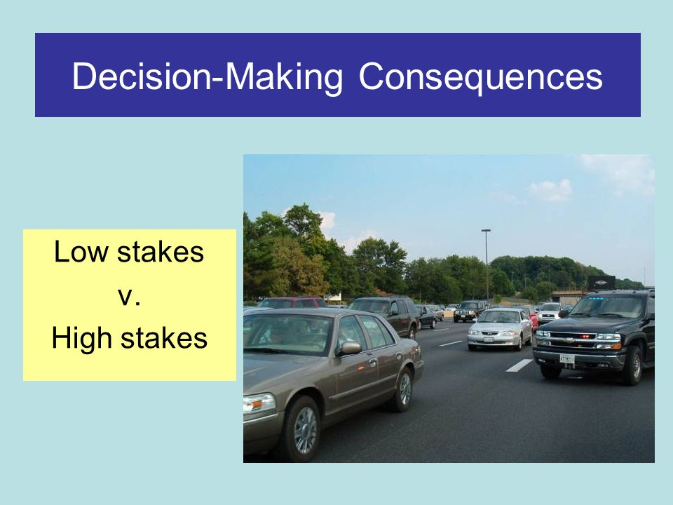 Decision-Making Consequences Low stakes v. High stakes