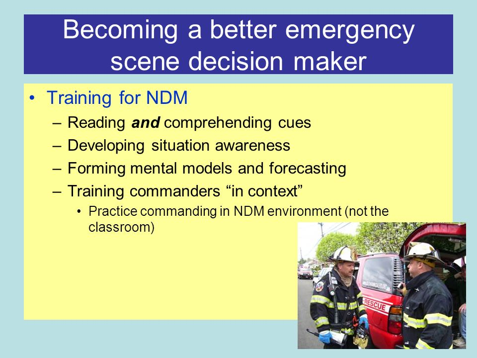 Becoming a better emergency scene decision maker Training for NDM –Reading and comprehending cues –Developing situation awareness –Forming mental models and forecasting –Training commanders in context Practice commanding in NDM environment (not the classroom)