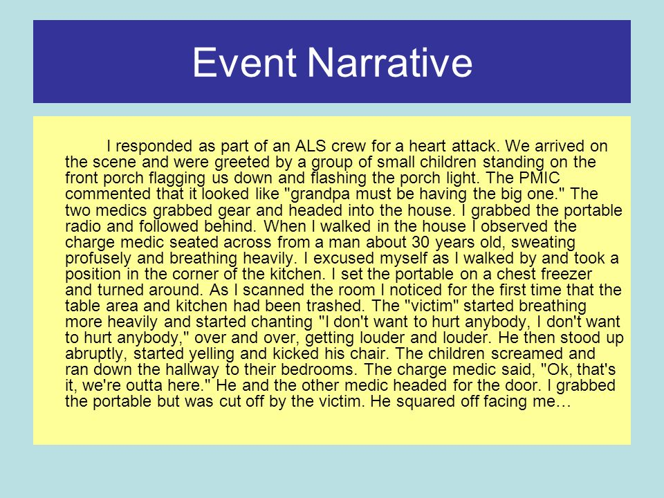 Event Narrative I responded as part of an ALS crew for a heart attack. We arrived on the scene and were greeted by a group of small children standing