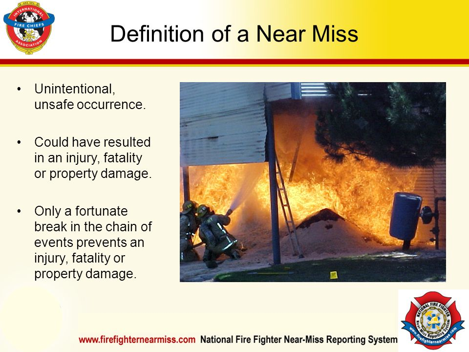 IAFF Instructor Development Conference October 1-4, 2006 Las Vegas, NV Definition of a Near Miss Unintentional, unsafe occurrence. Could have resulted