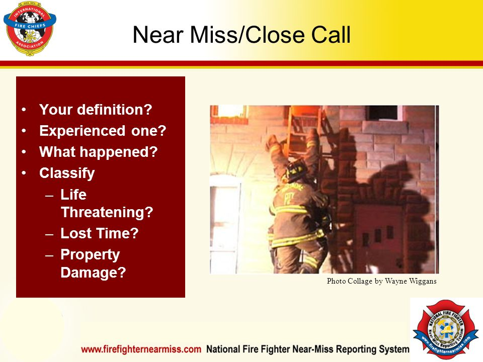 IAFF Instructor Development Conference October 1-4, 2006 Las Vegas, NV Near Miss/Close Call Your definition? Experienced one? What happened? Classify