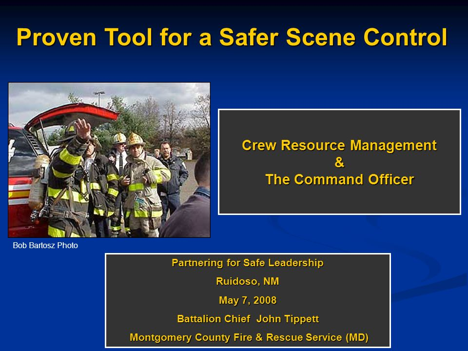 Crew Resource Management & The Command Officer Partnering for Safe Leadership Ruidoso, NM May 7, 2008 Battalion Chief John Tippett Montgomery County F