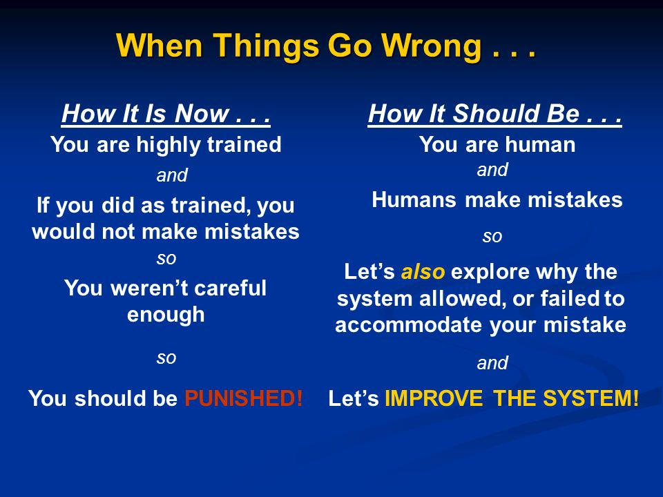 When Things Go Wrong... How It Is Now...How It Should Be... You are humanYou are highly trained and If you did as trained, you would not make mistakes