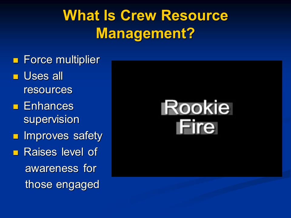 What Is Crew Resource Management? Force multiplier Force multiplier Uses all resources Uses all resources Enhances supervision Enhances supervision Im