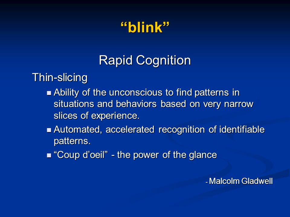 blink Rapid Cognition Thin-slicing Ability of the unconscious to find patterns in situations and behaviors based on very narrow slices of experience.
